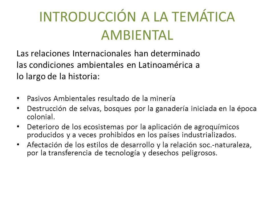 INTRODUCCIÓN A LA TEMÁTICA AMBIENTAL Las relaciones Internacionales han determinado las condiciones ambientales en Latinoamérica a lo largo de la hist