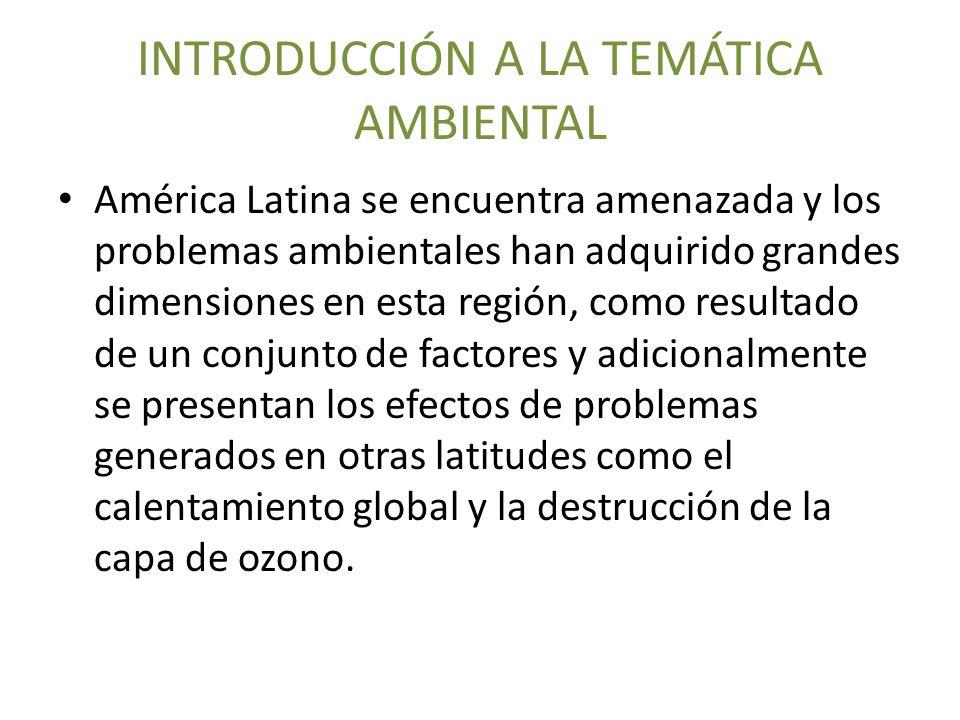 INTRODUCCIÓN A LA TEMÁTICA AMBIENTAL América Latina se encuentra amenazada y los problemas ambientales han adquirido grandes dimensiones en esta regió