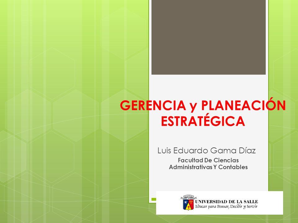 GERENCIA y PLANEACIÓN ESTRATÉGICA Luis Eduardo Gama Díaz Facultad De Ciencias Administrativas Y Contables