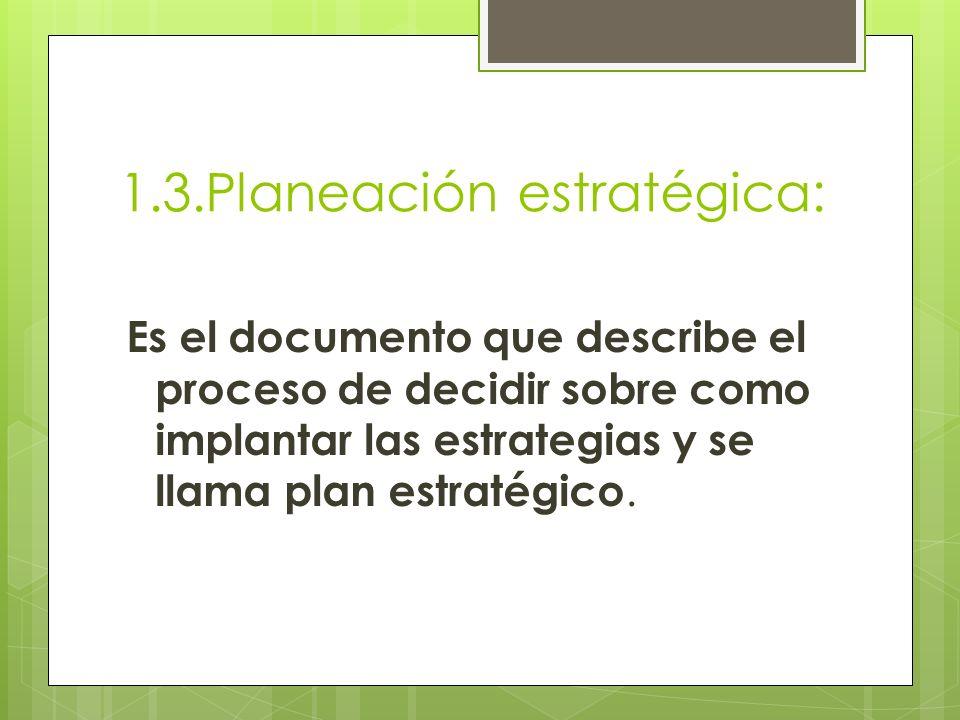 1.3.Planeación estratégica: Es el documento que describe el proceso de decidir sobre como implantar las estrategias y se llama plan estratégico.