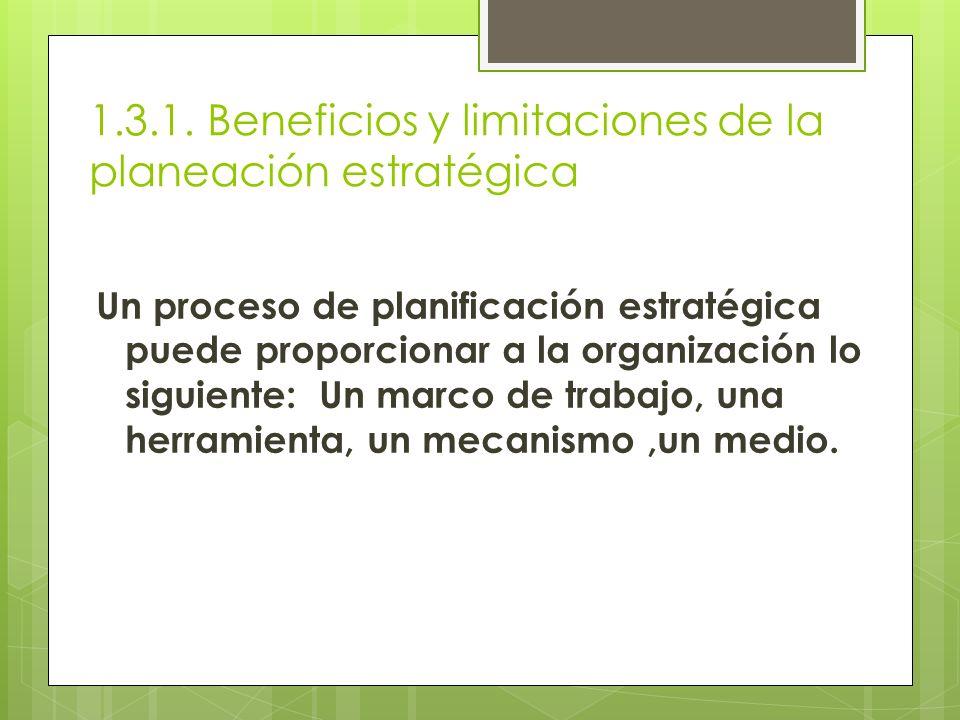 1.3.1. Beneficios y limitaciones de la planeación estratégica Un proceso de planificación estratégica puede proporcionar a la organización lo siguient
