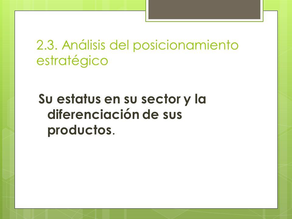 2.3. Análisis del posicionamiento estratégico Su estatus en su sector y la diferenciación de sus productos.