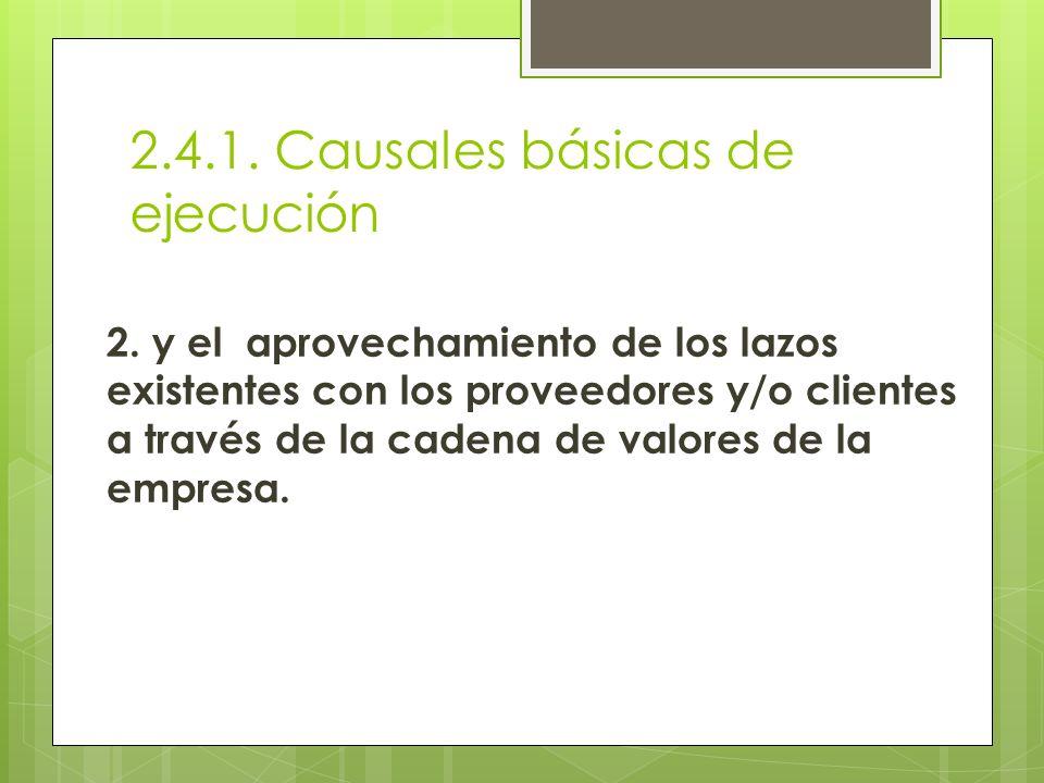 2.4.1. Causales básicas de ejecución 2. y el aprovechamiento de los lazos existentes con los proveedores y/o clientes a través de la cadena de valores