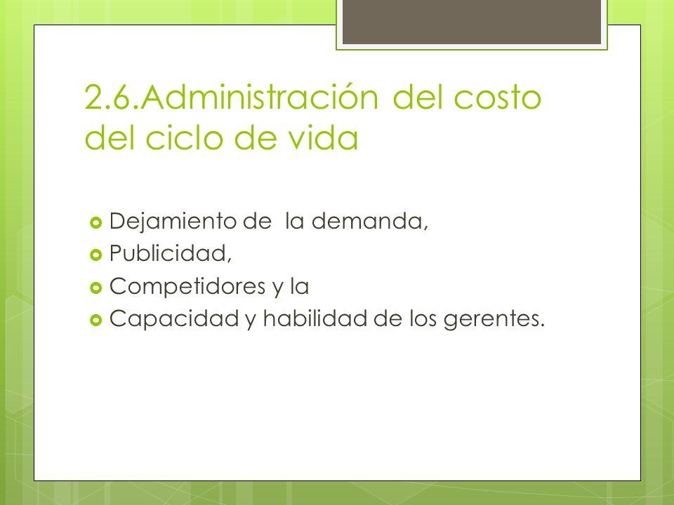 2.6.Administración del costo del ciclo de vida Dejamiento de la demanda, Publicidad, Competidores y la Capacidad y habilidad de los gerentes.