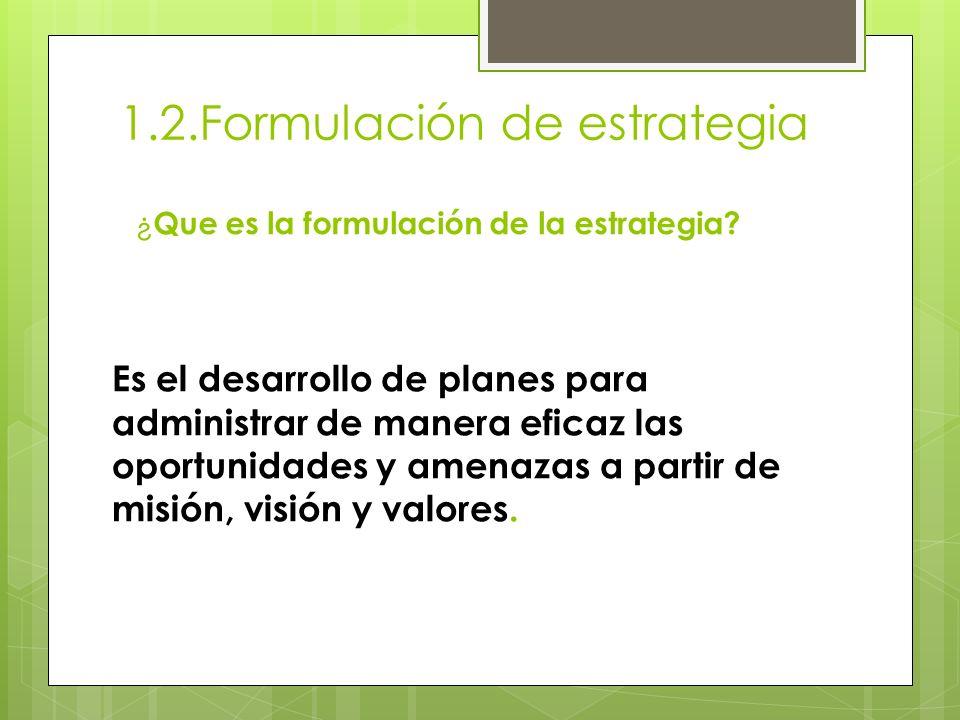 1.2.Formulación de estrategia ¿ Que es la formulación de la estrategia? Es el desarrollo de planes para administrar de manera eficaz las oportunidades