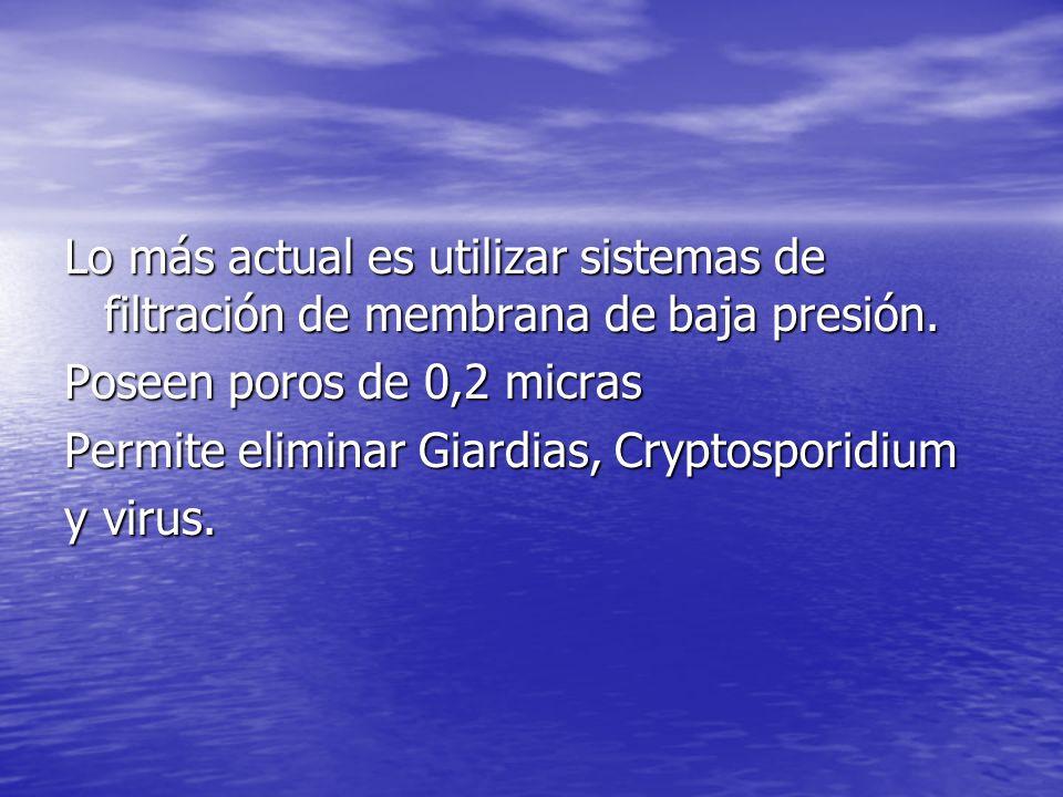 Lo más actual es utilizar sistemas de filtración de membrana de baja presión. Poseen poros de 0,2 micras Permite eliminar Giardias, Cryptosporidium y