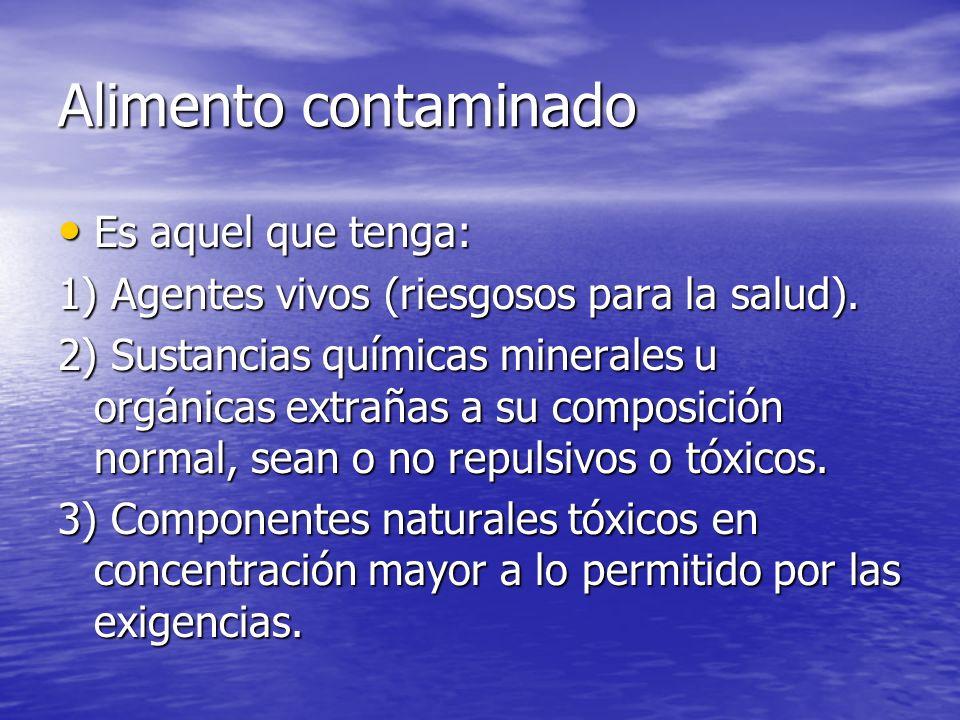 Alimento contaminado Es aquel que tenga: Es aquel que tenga: 1) Agentes vivos (riesgosos para la salud). 2) Sustancias químicas minerales u orgánicas