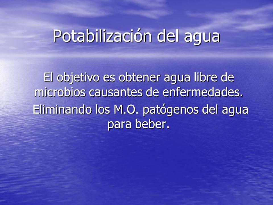 Potabilización del agua El objetivo es obtener agua libre de microbios causantes de enfermedades. Eliminando los M.O. patógenos del agua para beber. E