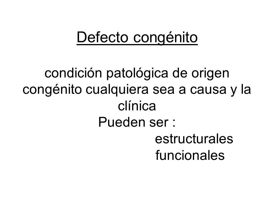 Defecto congénito condición patológica de origen congénito cualquiera sea a causa y la clínica Pueden ser : estructurales funcionales