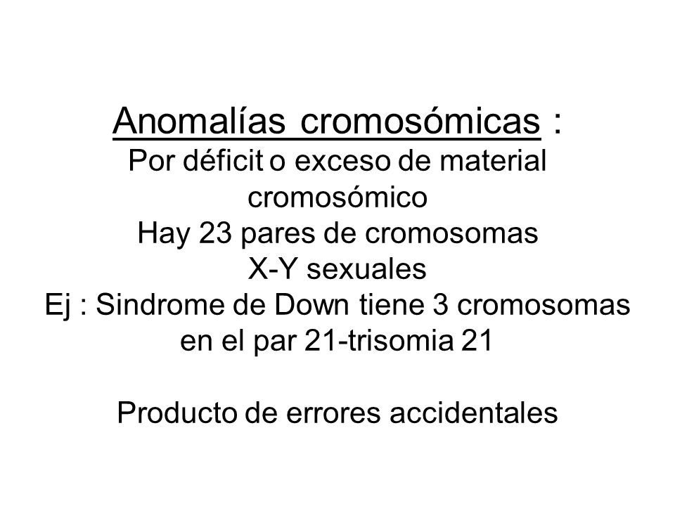 Anomalías cromosómicas : Por déficit o exceso de material cromosómico Hay 23 pares de cromosomas X-Y sexuales Ej : Sindrome de Down tiene 3 cromosomas en el par 21-trisomia 21 Producto de errores accidentales