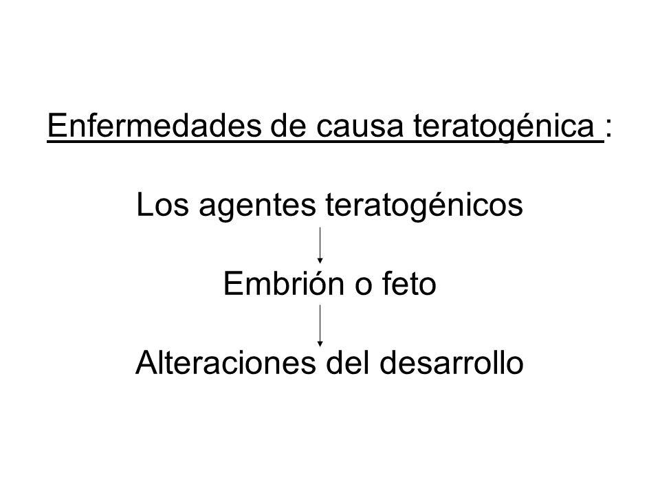 Enfermedades de causa teratogénica : Los agentes teratogénicos Embrión o feto Alteraciones del desarrollo