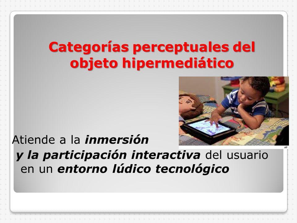 Categorías perceptuales del objeto hipermediático Atiende a la inmersión y la participación interactiva del usuario en un entorno lúdico tecnológico