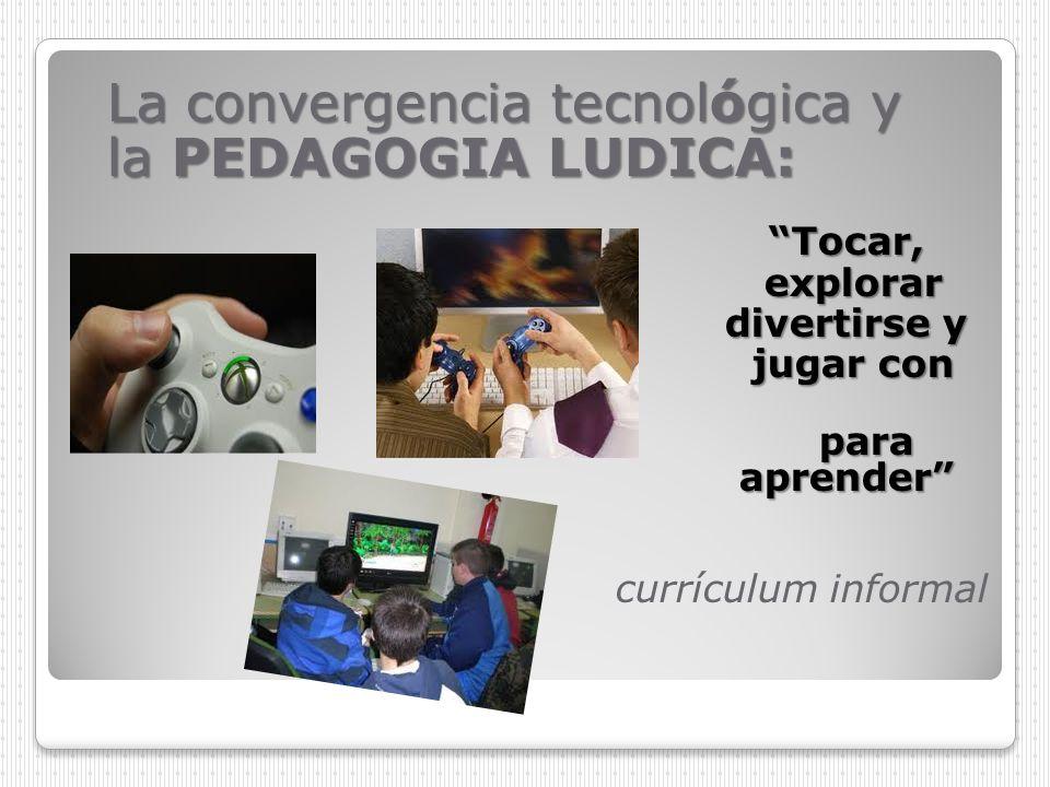 La convergencia tecnológica y la PEDAGOGIA LUDICA: Tocar, explorar explorar divertirse y jugar con tros jugar con tros para aprender para aprender cur