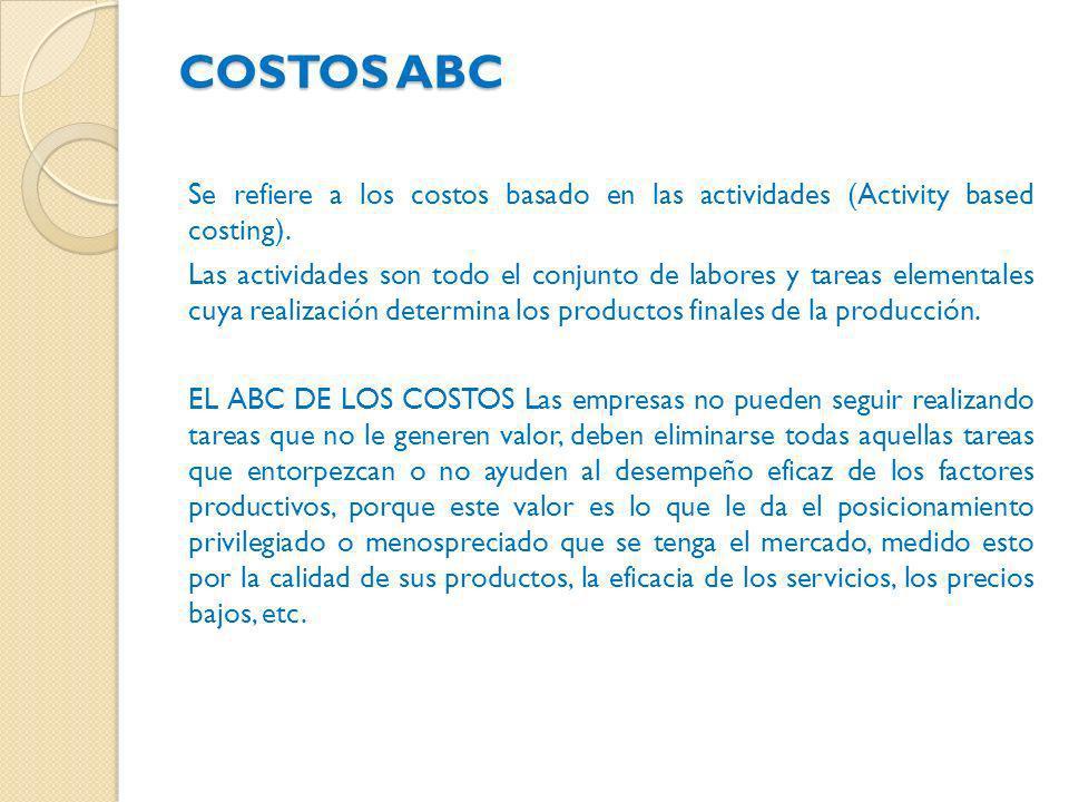 COSTOS ABC Se refiere a los costos basado en las actividades (Activity based costing). Las actividades son todo el conjunto de labores y tareas elemen