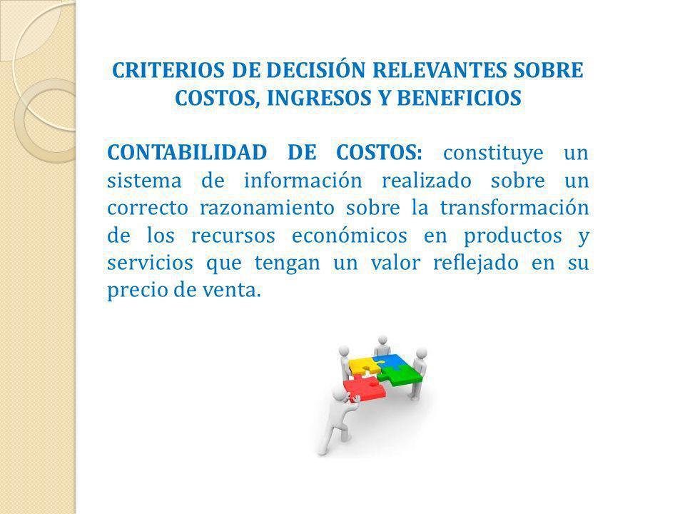 CRITERIOS DE DECISIÓN RELEVANTES SOBRE COSTOS, INGRESOS Y BENEFICIOS CONTABILIDAD DE COSTOS: constituye un sistema de información realizado sobre un c