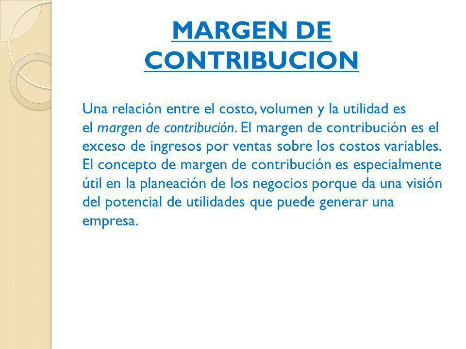 MARGEN DE CONTRIBUCION Una relación entre el costo, volumen y la utilidad es el margen de contribución. El margen de contribución es el exceso de ingr