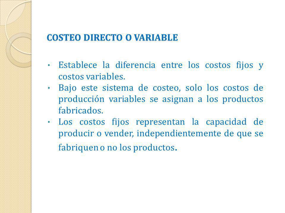 COSTEO DIRECTO O VARIABLE Establece la diferencia entre los costos fijos y costos variables. Bajo este sistema de costeo, solo los costos de producció