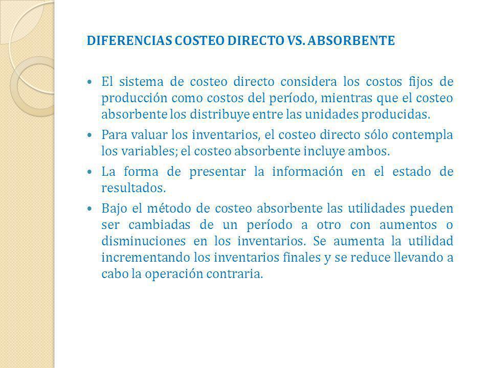 DIFERENCIAS COSTEO DIRECTO VS. ABSORBENTE El sistema de costeo directo considera los costos fijos de producción como costos del período, mientras que