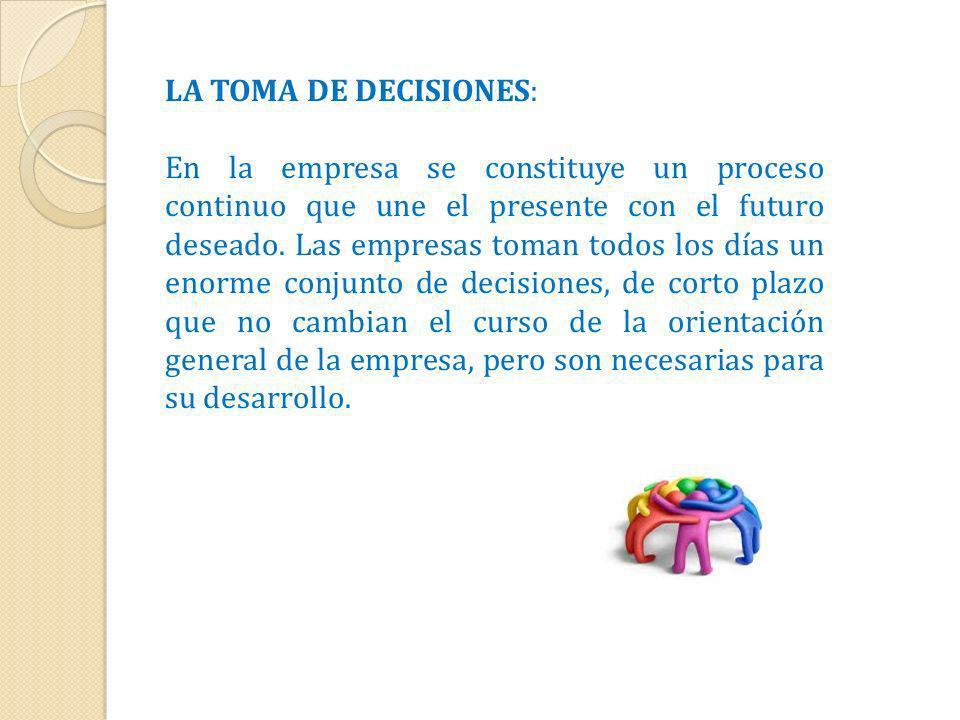 LA TOMA DE DECISIONES: En la empresa se constituye un proceso continuo que une el presente con el futuro deseado. Las empresas toman todos los días un