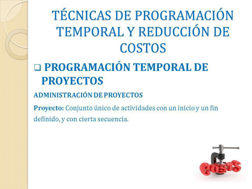TÉCNICAS DE PROGRAMACIÓN TEMPORAL Y REDUCCIÓN DE COSTOS PROGRAMACIÓN TEMPORAL DE PROYECTOS ADMINISTRACIÓN DE PROYECTOS Proyecto: Conjunto único de act