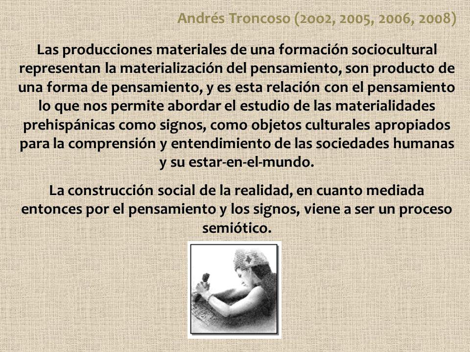 Andrés Troncoso (2oo2, 2005, 2006, 2008) Las producciones materiales de una formación sociocultural representan la materialización del pensamiento, so