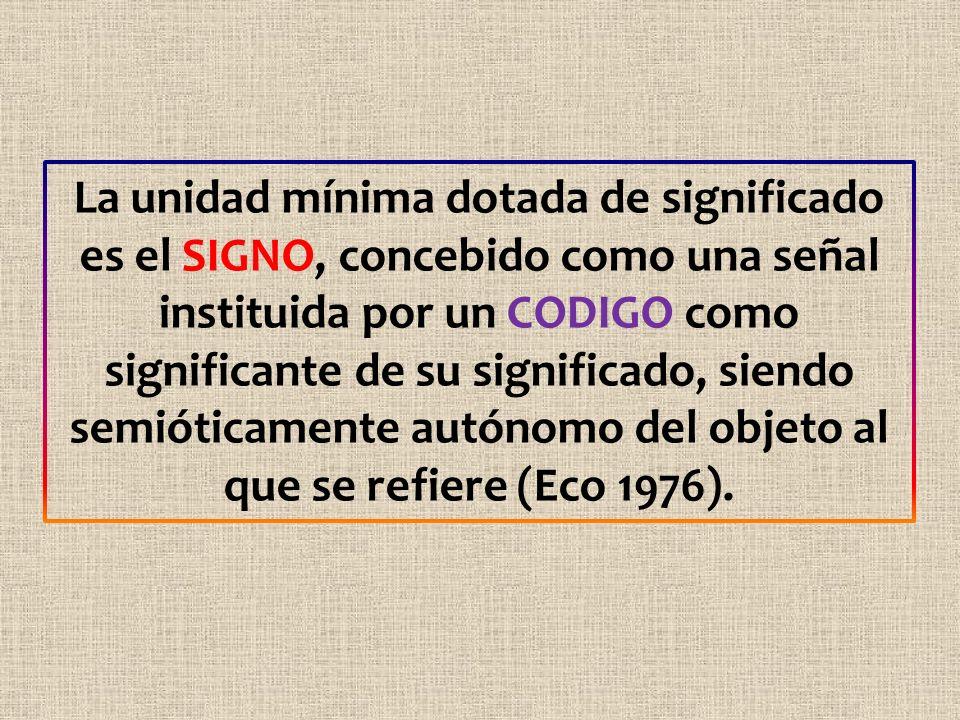 La unidad mínima dotada de significado es el SIGNO, concebido como una señal instituida por un CODIGO como significante de su significado, siendo semióticamente autónomo del objeto al que se refiere (Eco 1976).