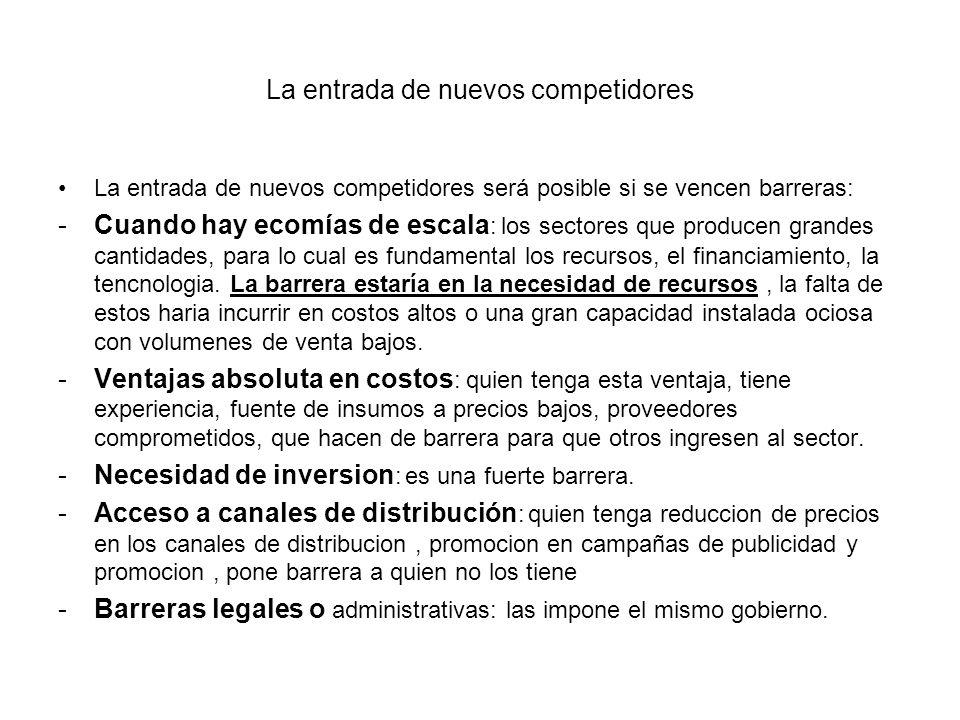 La entrada de nuevos competidores La entrada de nuevos competidores será posible si se vencen barreras: -Cuando hay ecomías de escala : los sectores q