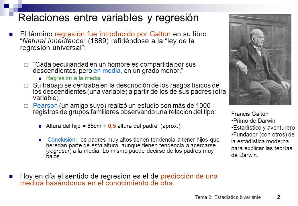 Tema 3: Estadística bivariante 2 Relaciones entre variables y regresión El término regresión fue introducido por Galton en su libroNatural inheritance