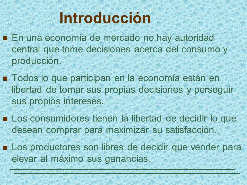 Introducción En una economía de mercado no hay autoridad central que tome decisiones acerca del consumo y producción. Todos lo que participan en la ec
