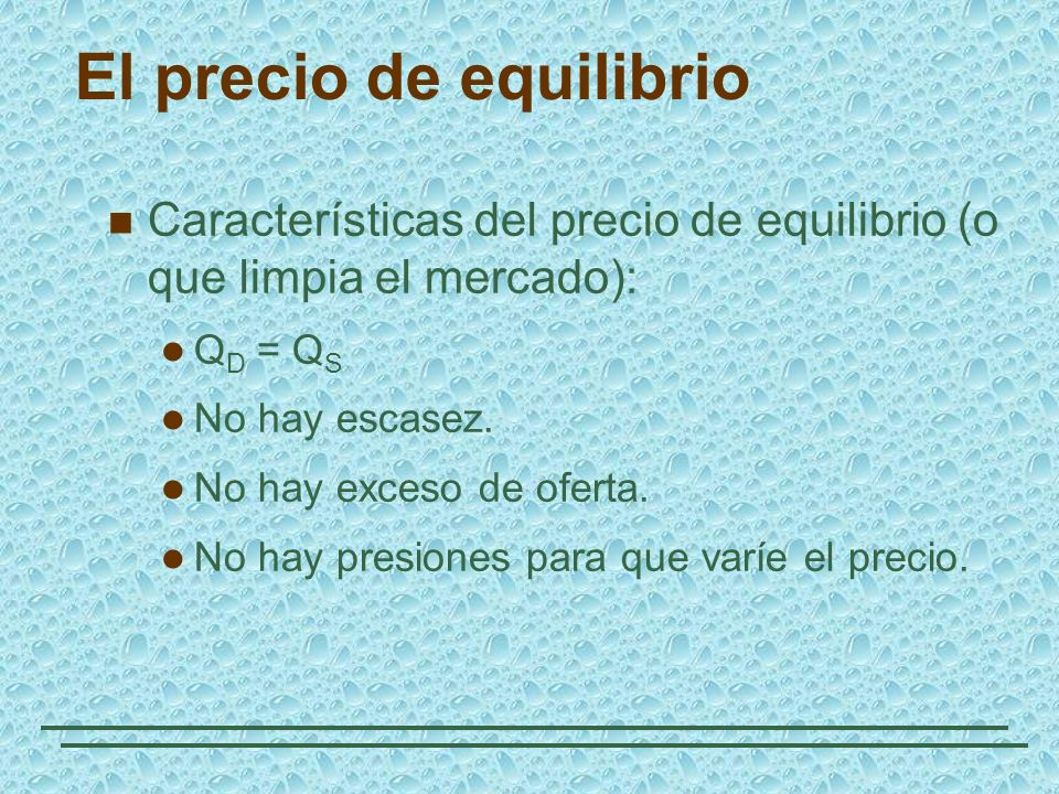El precio de equilibrio Características del precio de equilibrio (o que limpia el mercado): Q D = Q S No hay escasez. No hay exceso de oferta. No hay