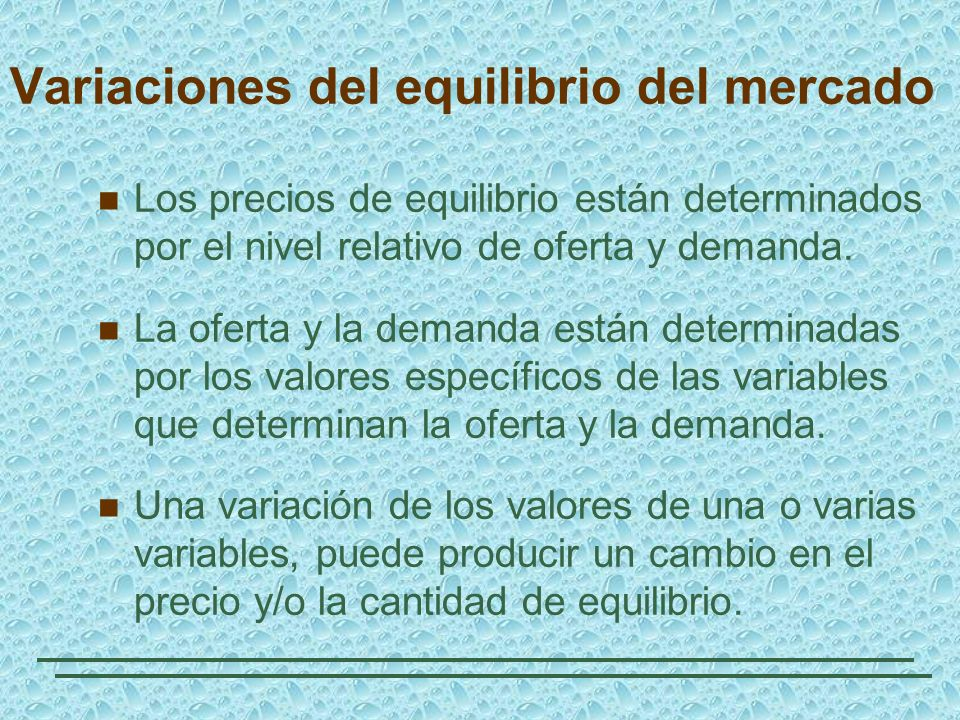 Variaciones del equilibrio del mercado Los precios de equilibrio están determinados por el nivel relativo de oferta y demanda. La oferta y la demanda