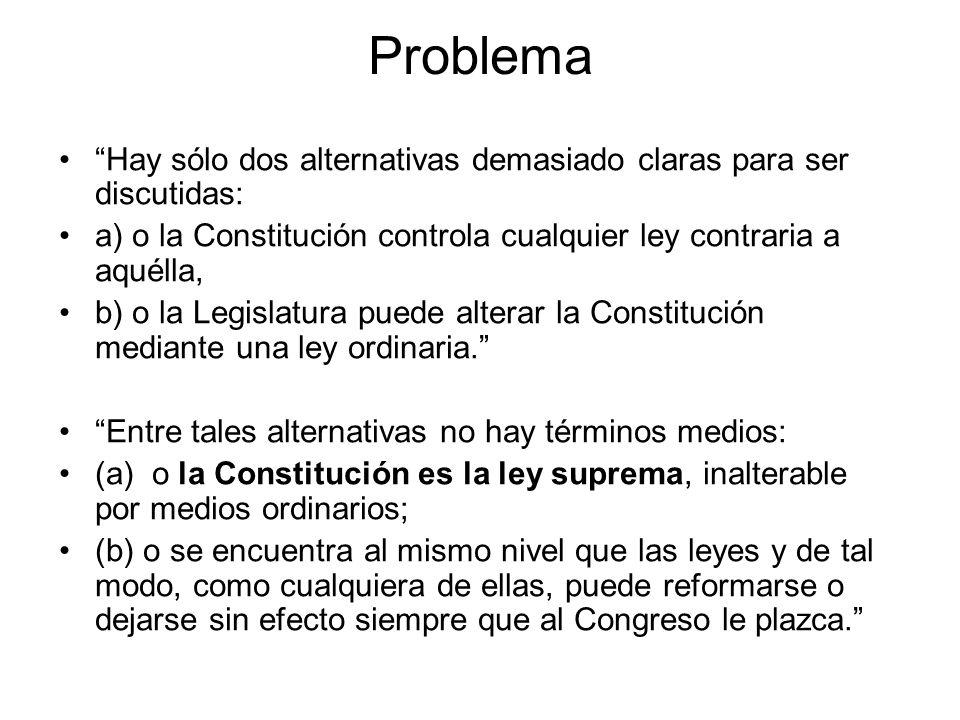 Problema Hay sólo dos alternativas demasiado claras para ser discutidas: a) o la Constitución controla cualquier ley contraria a aquélla, b) o la Legi