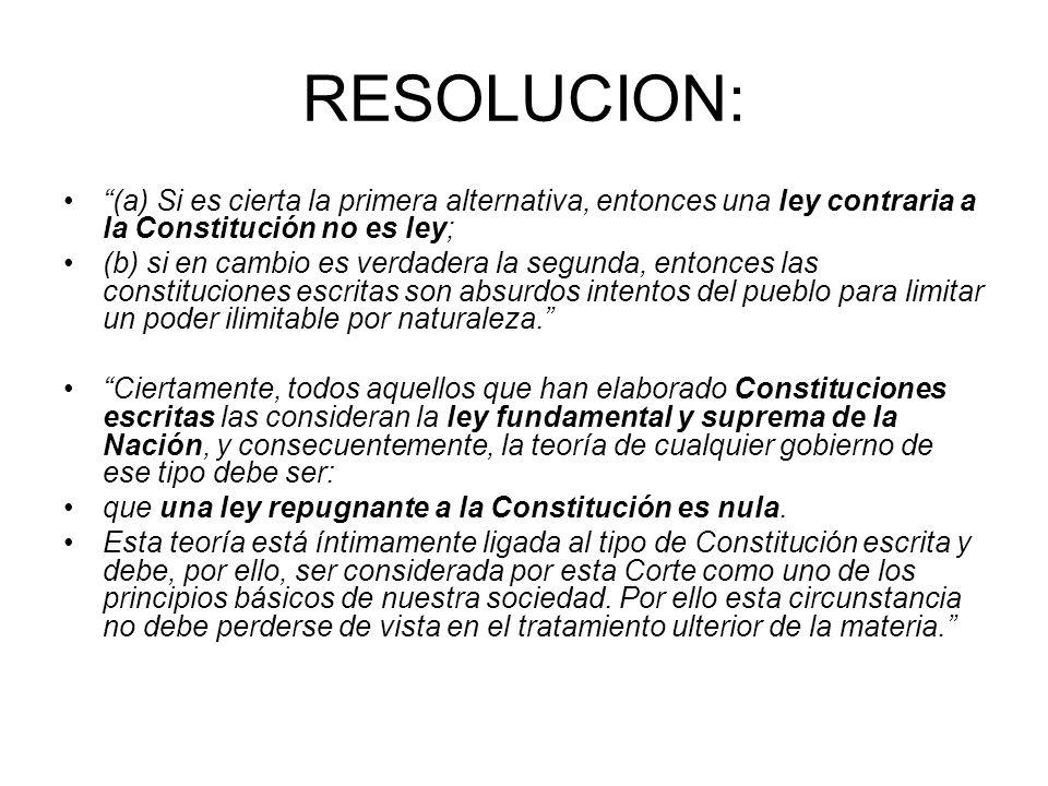 RESOLUCION: (a) Si es cierta la primera alternativa, entonces una ley contraria a la Constitución no es ley; (b) si en cambio es verdadera la segunda,