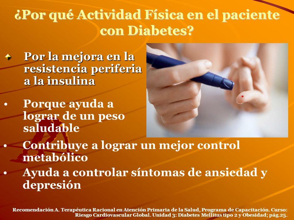 ¿Por qué Actividad Física en el paciente con Diabetes? Por la mejora en la resistencia periferia a la insulina Porque ayuda a lograr de un peso saluda