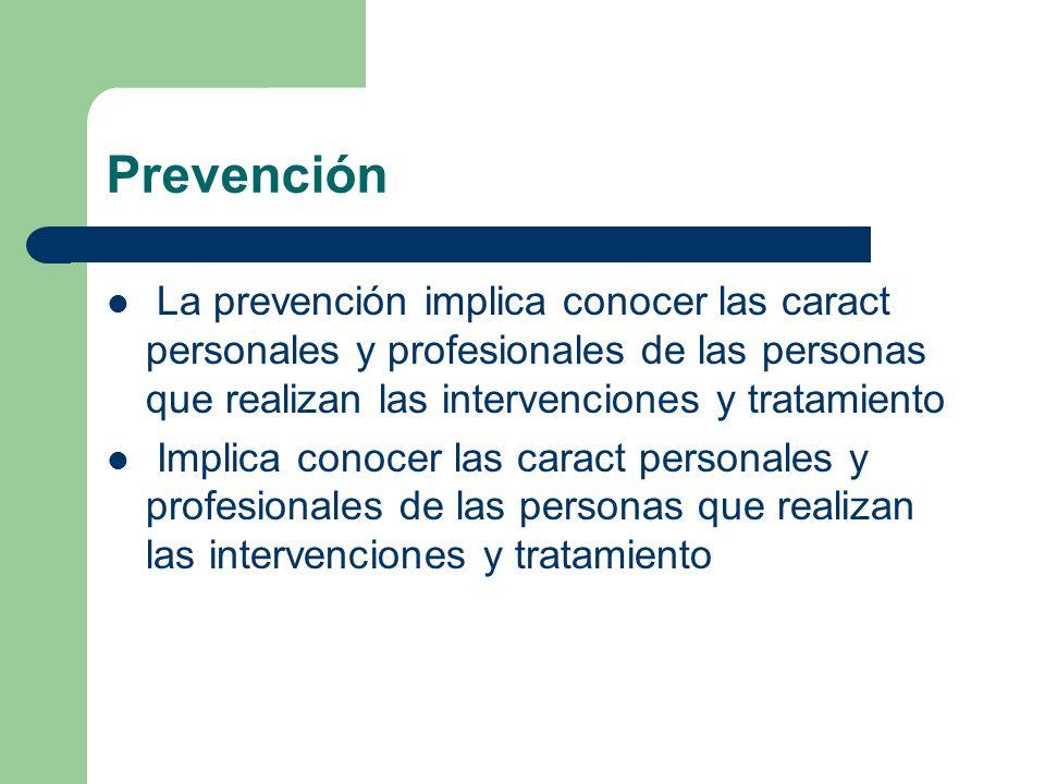 Prevención La prevención implica conocer las caract personales y profesionales de las personas que realizan las intervenciones y tratamiento Implica c