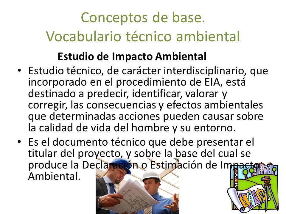 Conceptos de base. Vocabulario técnico ambiental Estudio de Impacto Ambiental Estudio técnico, de carácter interdisciplinario, que incorporado en el p