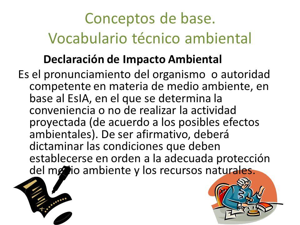 Conceptos de base. Vocabulario técnico ambiental Declaración de Impacto Ambiental Es el pronunciamiento del organismo o autoridad competente en materi