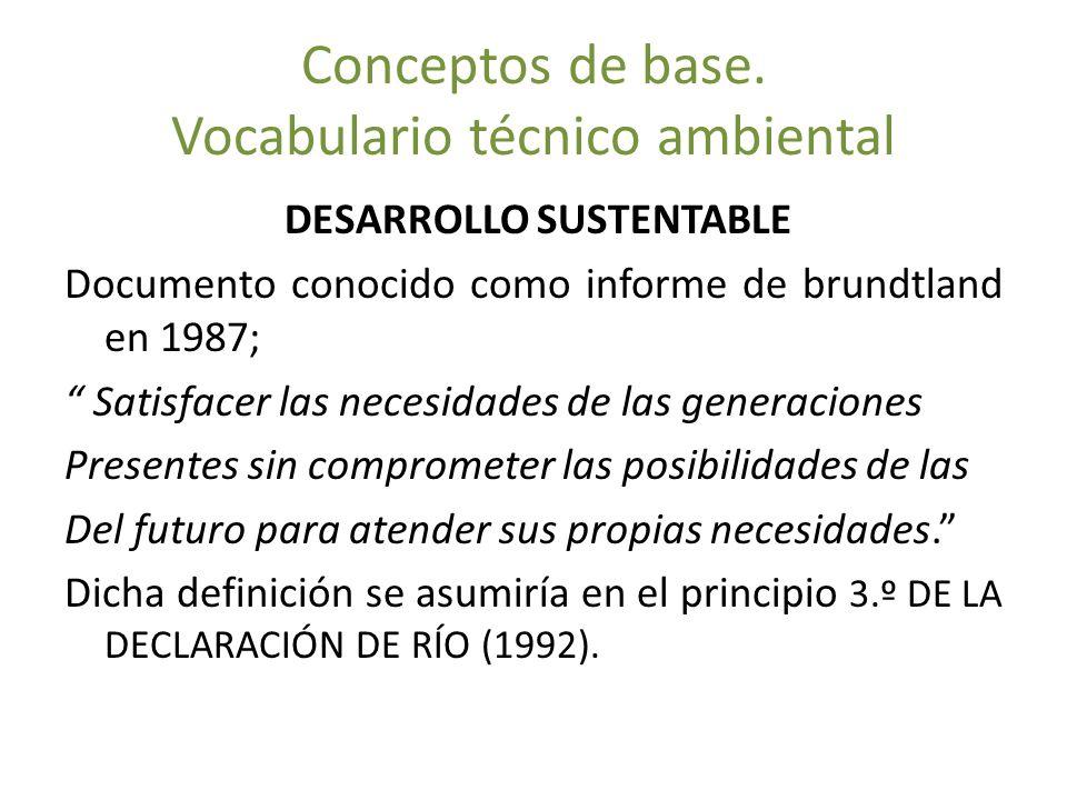 Conceptos de base. Vocabulario técnico ambiental DESARROLLO SUSTENTABLE Documento conocido como informe de brundtland en 1987; Satisfacer las necesida
