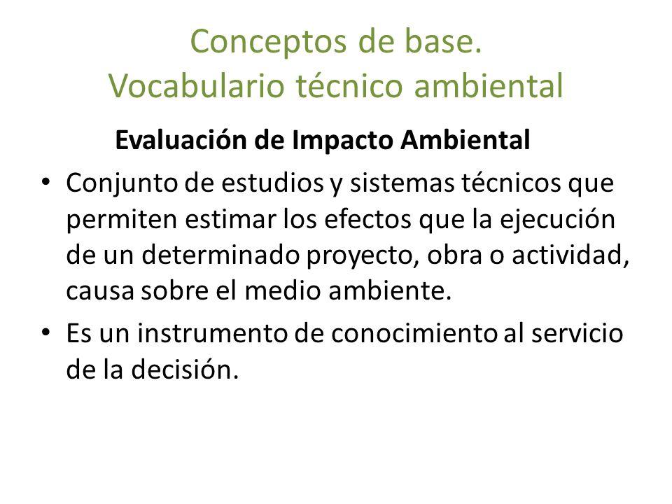 Conceptos de base. Vocabulario técnico ambiental Evaluación de Impacto Ambiental Conjunto de estudios y sistemas técnicos que permiten estimar los efe