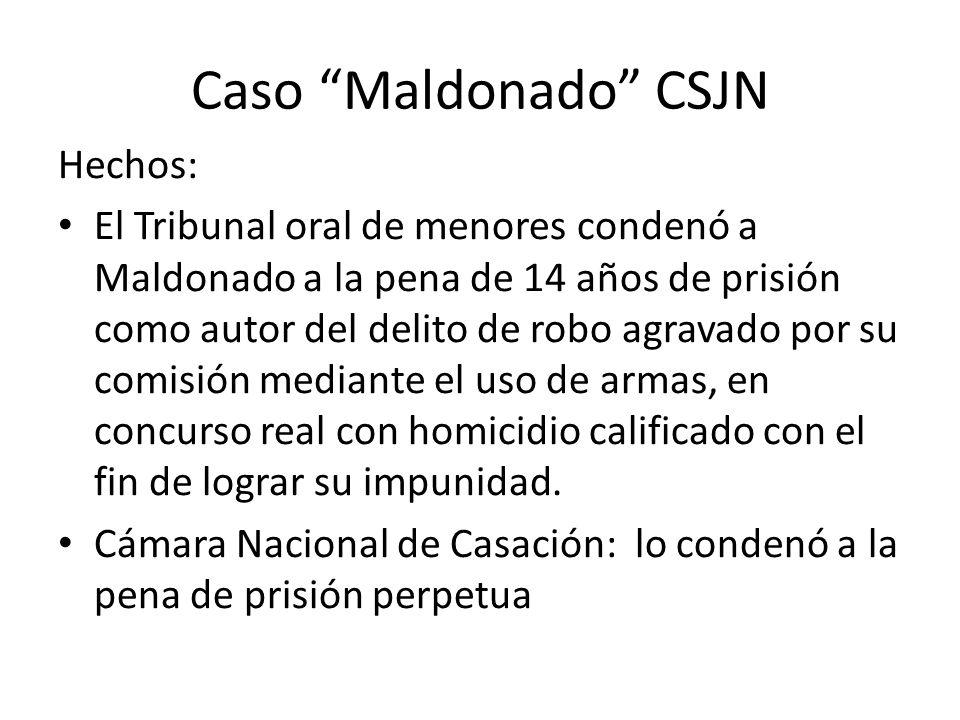 Caso Maldonado CSJN Hechos: El Tribunal oral de menores condenó a Maldonado a la pena de 14 años de prisión como autor del delito de robo agravado por su comisión mediante el uso de armas, en concurso real con homicidio calificado con el fin de lograr su impunidad.