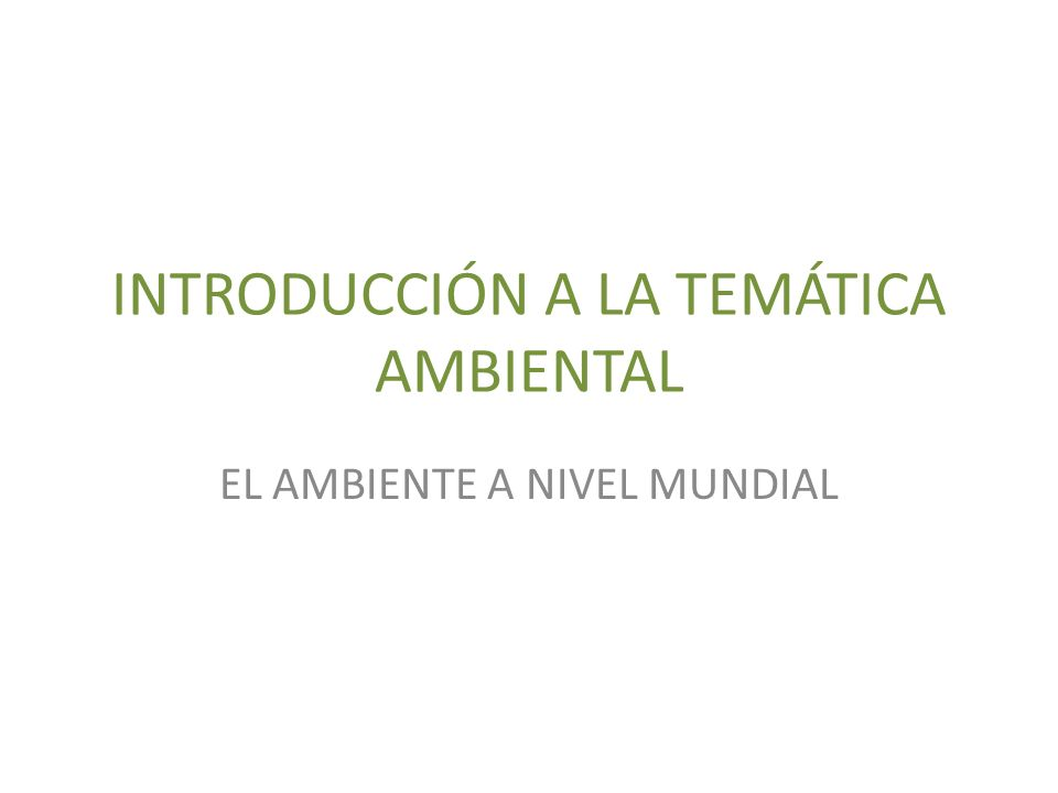 INTRODUCCIÓN A LA TEMÁTICA AMBIENTAL EL AMBIENTE A NIVEL MUNDIAL