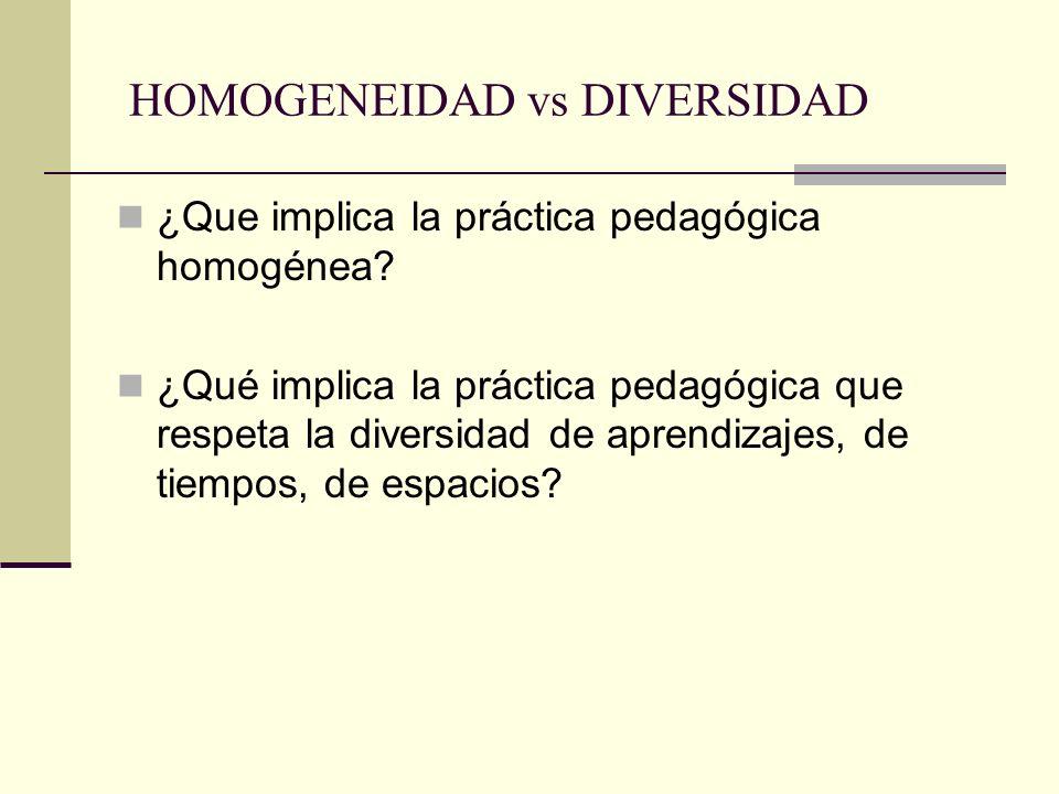 HOMOGENEIDAD vs DIVERSIDAD ¿Que implica la práctica pedagógica homogénea? ¿Qué implica la práctica pedagógica que respeta la diversidad de aprendizaje