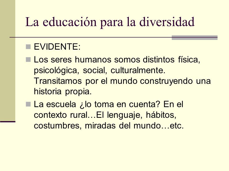 La educación para la diversidad EVIDENTE: Los seres humanos somos distintos física, psicológica, social, culturalmente. Transitamos por el mundo const