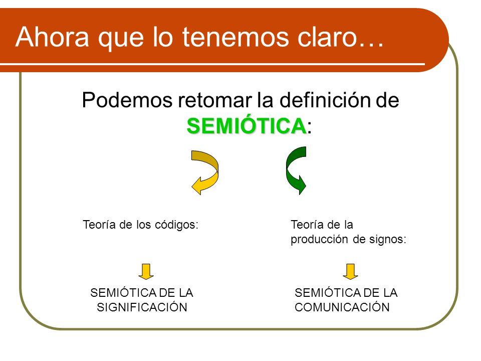Ahora que lo tenemos claro… SEMIÓTICA Podemos retomar la definición de SEMIÓTICA: Teoría de los códigos:Teoría de la producción de signos: SEMIÓTICA D