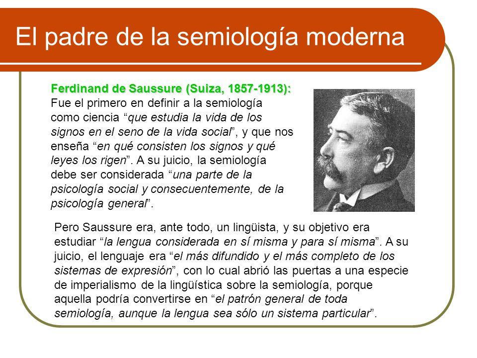 El padre de la semiología moderna Ferdinand de Saussure (Suiza, 1857-1913): Fue el primero en definir a la semiología como ciencia que estudia la vida