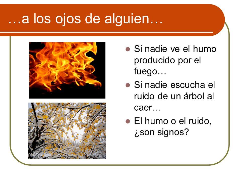…a los ojos de alguien… Si nadie ve el humo producido por el fuego… Si nadie escucha el ruido de un árbol al caer… El humo o el ruido, ¿son signos?