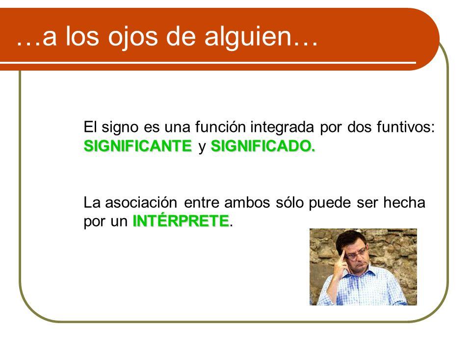 …a los ojos de alguien… El signo es una función integrada por dos funtivos: SIGNIFICANTESIGNIFICADO. SIGNIFICANTE y SIGNIFICADO. La asociación entre a