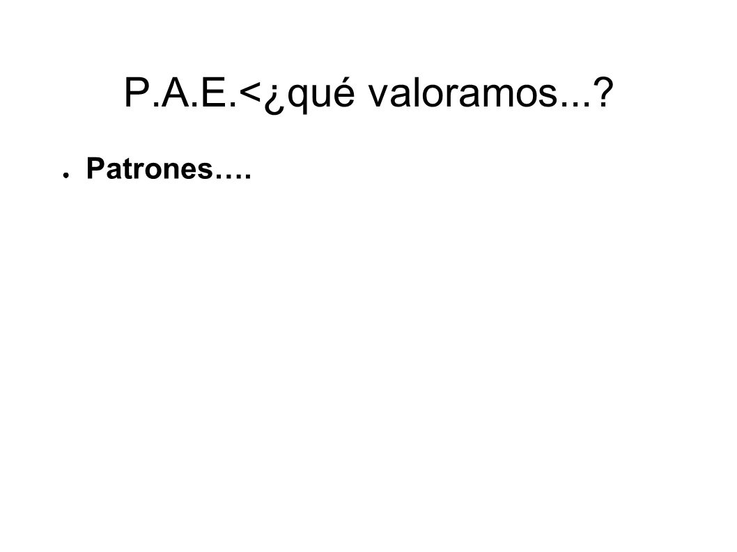 P.A.E.<¿qué valoramos...? Patrones….