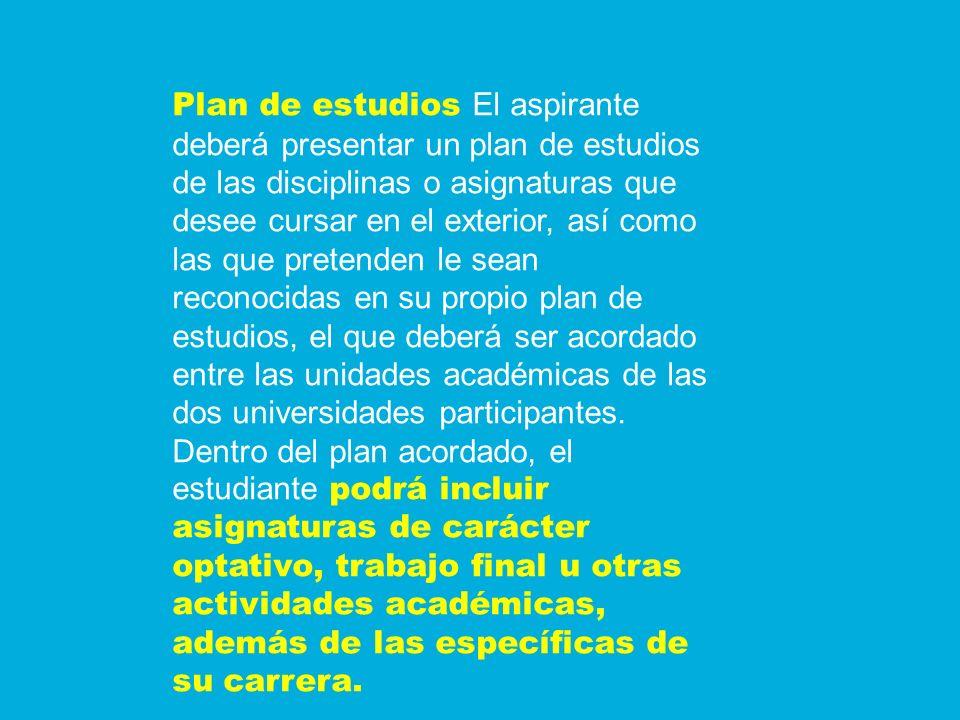 Plan de estudios El aspirante deberá presentar un plan de estudios de las disciplinas o asignaturas que desee cursar en el exterior, así como las que pretenden le sean reconocidas en su propio plan de estudios, el que deberá ser acordado entre las unidades académicas de las dos universidades participantes.