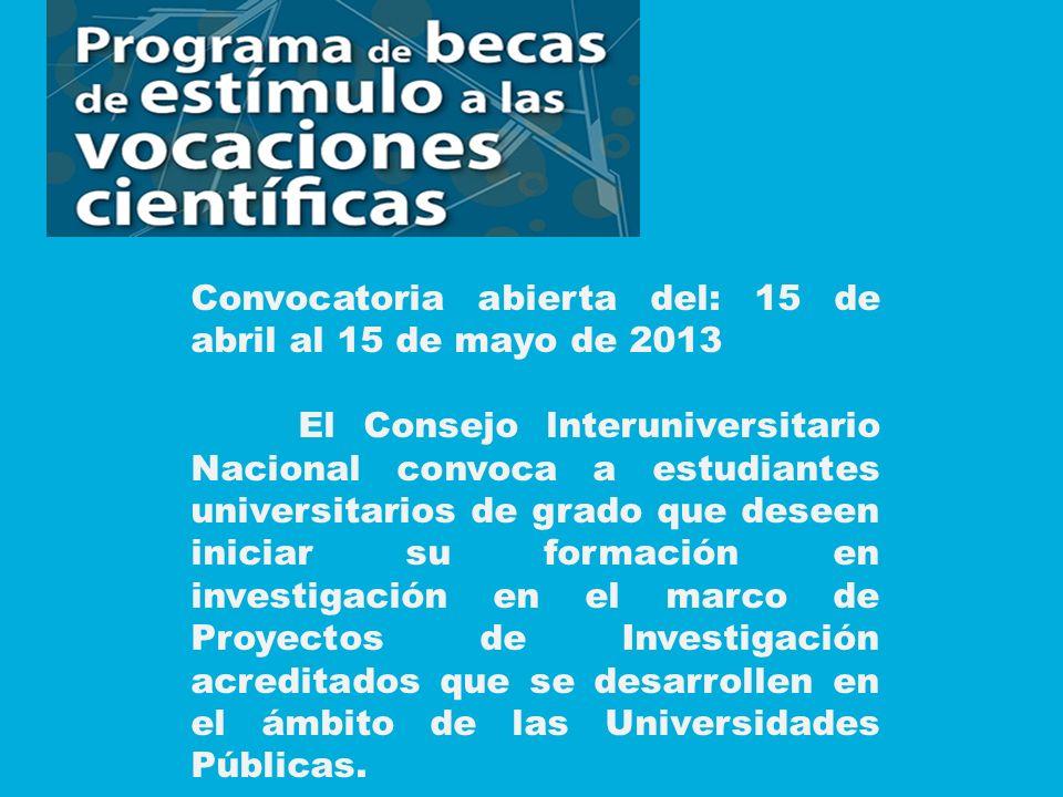 Convocatoria abierta del: 15 de abril al 15 de mayo de 2013 El Consejo lnteruniversitario Nacional convoca a estudiantes universitarios de grado que deseen iniciar su formación en investigación en el marco de Proyectos de Investigación acreditados que se desarrollen en el ámbito de las Universidades Públicas.